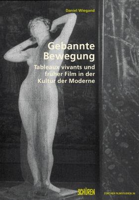 Gebannte Bewegung. Tableaux vivants und früher Film in der Kultur der Moderne