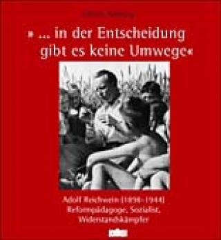 """... in der Entscheidung gibt es keine Umwege"""" Adolf Reichwein 1898-1944. Reformpädagoge, Sozialist, Widerstandskämpfer"""